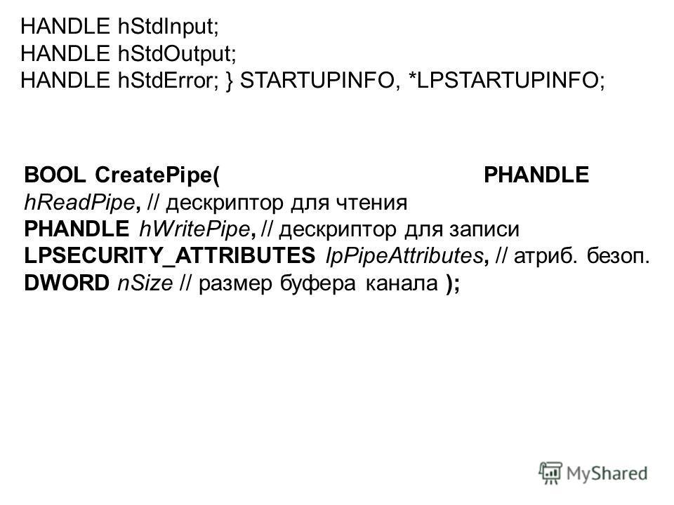 HANDLE hStdInput; HANDLE hStdOutput; HANDLE hStdError; } STARTUPINFO, *LPSTARTUPINFO; BOOL CreatePipe( PHANDLE hReadPipe, // дескриптор для чтения PHANDLE hWritePipe, // дескриптор для записи LPSECURITY_ATTRIBUTES lpPipeAttributes, // атриб. безоп. D