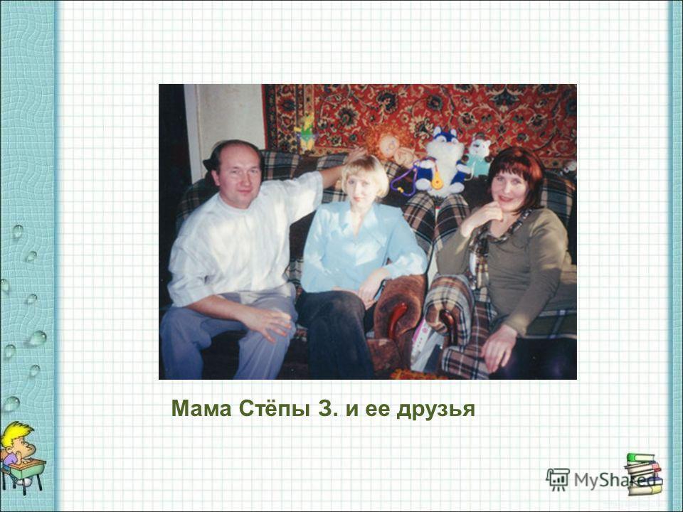 Мама Стёпы З. и ее друзья