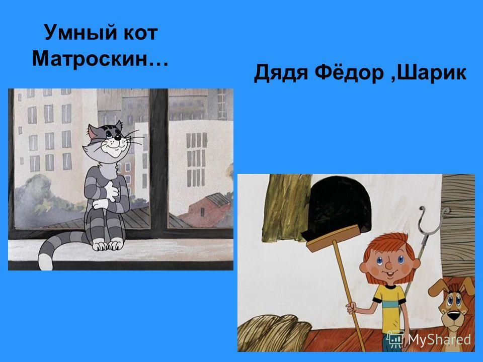 Умный кот Матроскин… Дядя Фёдор,Шарик