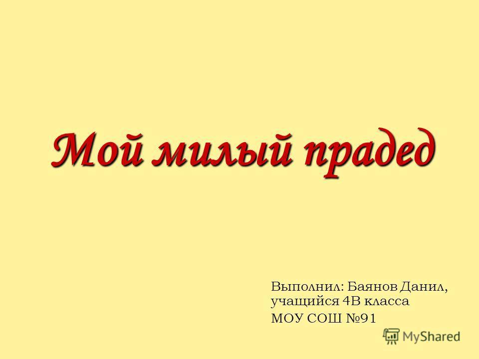 Мой милый прадед Выполнил: Баянов Данил, учащийся 4В класса МОУ СОШ 91