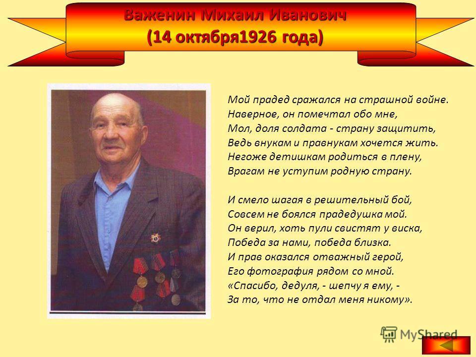 Важенин Михаил Иванович (14 октября1926 года) Мой прадед сражался на страшной войне. Наверное, он помечтал обо мне, Мол, доля солдата - страну защитить, Ведь внукам и правнукам хочется жить. Негоже детишкам родиться в плену, Врагам не уступим родную