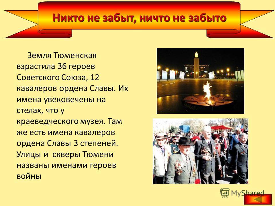 Никто не забыт, ничто не забыто Земля Тюменская взрастила 36 героев Советского Союза, 12 кавалеров ордена Славы. Их имена увековечены на стелах, что у краеведческого музея. Там же есть имена кавалеров ордена Славы 3 степеней. Улицы и скверы Тюмени на