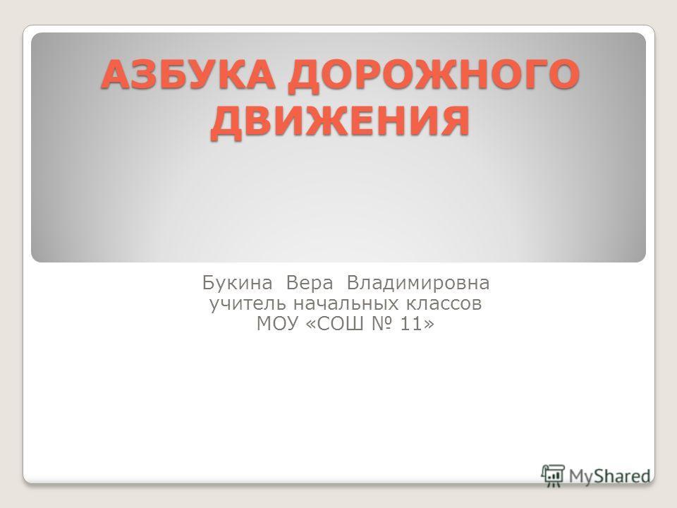 АЗБУКА ДОРОЖНОГО ДВИЖЕНИЯ Букина Вера Владимировна учитель начальных классов МОУ «СОШ 11»