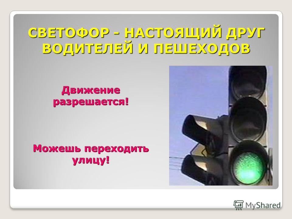 СВЕТОФОР - НАСТОЯЩИЙ ДРУГ ВОДИТЕЛЕЙ И ПЕШЕХОДОВ Движение разрешается! Можешь переходить улицу!