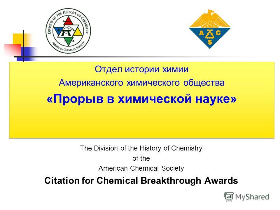 The Division of the History of Chemistry of the American Chemical Society Citation for Chemical Breakthrough Awards Отдел истории химии Американского химического общества «Прорыв в химической науке» Отдел истории химии Американского химического общес