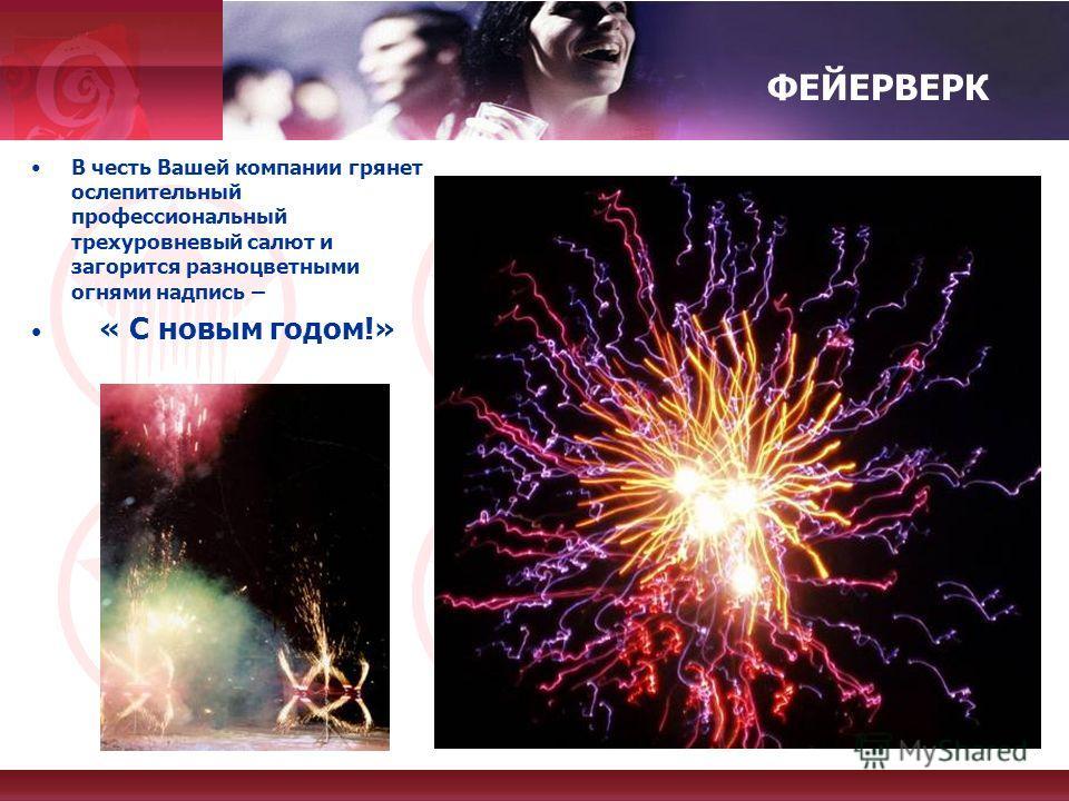 ФЕЙЕРВЕРК В честь Вашей компании грянет ослепительный профессиональный трехуровневый салют и загорится разноцветными огнями надпись – « С новым годом!»