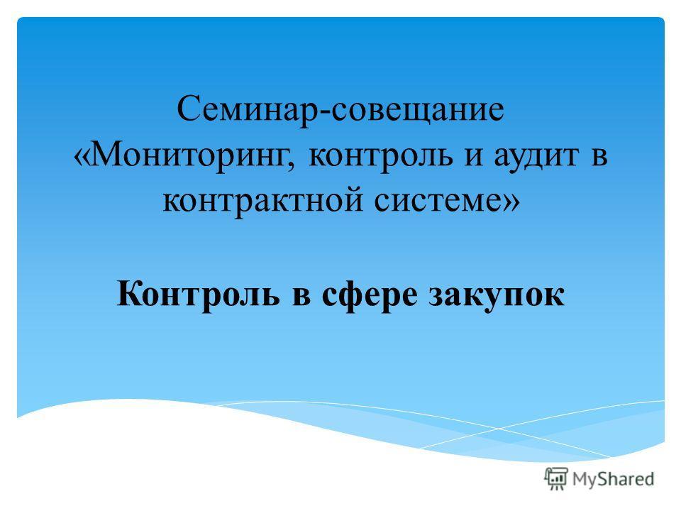 Семинар-совещание «Мониторинг, контроль и аудит в контрактной системе» Контроль в сфере закупок