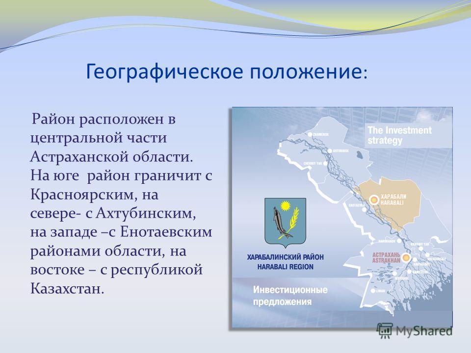 Географическое положение : Район расположен в центральной части Астраханской области. На юге район граничит с Красноярским, на севере- с Ахтубинским, на западе –с Енотаевским районами области, на востоке – с республикой Казахстан.