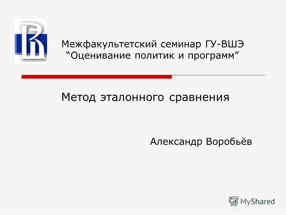 Метод эталонного сравнения Александр Воробьёв Межфакультетский семинар ГУ-ВШЭ Оценивание политик и программ