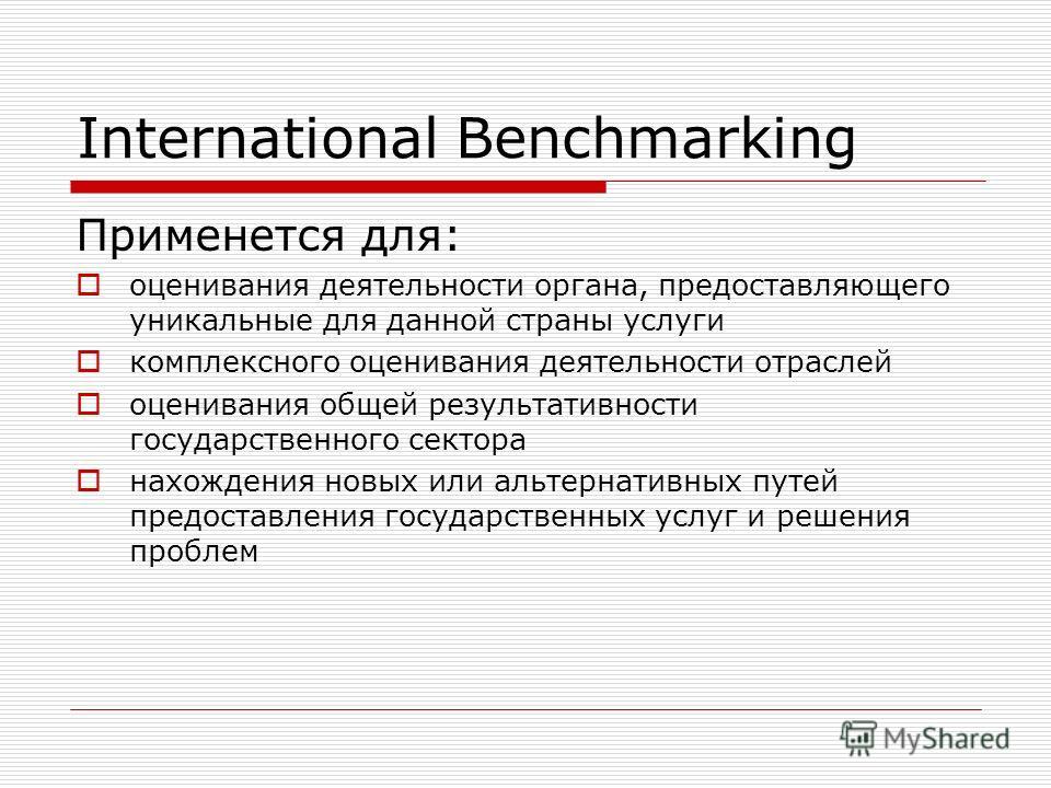 International Benchmarking Применется для: оценивания деятельности органа, предоставляющего уникальные для данной страны услуги комплексного оценивания деятельности отраслей оценивания общей результативности государственного сектора нахождения новых