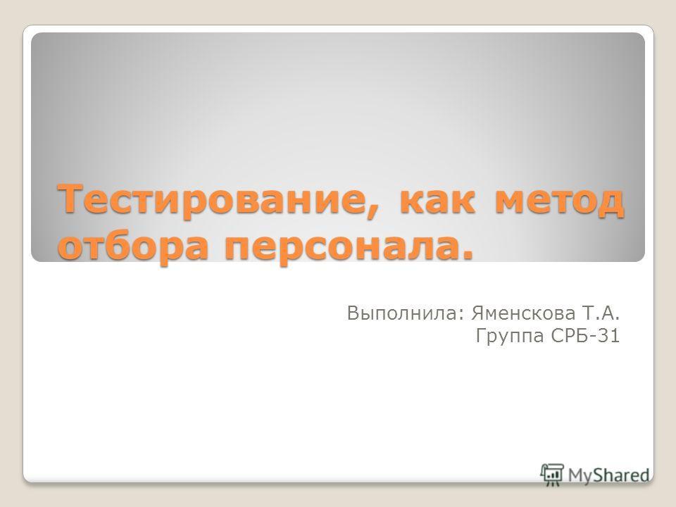 Тестирование, как метод отбора персонала. Выполнила: Яменскова Т.А. Группа СРБ-31