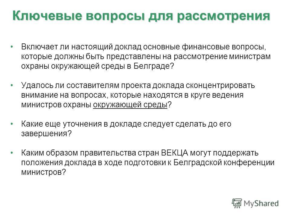 Ключевые вопросы для рассмотрения Включает ли настоящий доклад основные финансовые вопросы, которые должны быть представлены на рассмотрение министрам охраны окружающей среды в Белграде? Удалось ли составителям проекта доклада сконцентрировать вниман