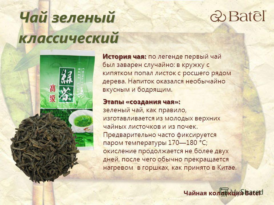 История чая: История чая: по легенде первый чай был заварен случайно: в кружку с кипятком попал листок с росшего рядом дерева. Напиток оказался необычайно вкусным и бодрящим. Этапы «создания чая»: зеленый чай, как правило, изготавливается из молодых