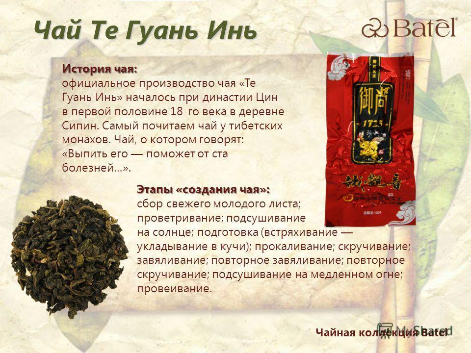 История чая: официальное производство чая «Те Гуань Инь» началось при династии Цин в первой половине 18-го века в деревне Сипин. Самый почитаем чай у тибетских монахов. Чай, о котором говорят: «Выпить его поможет от ста болезней…». Этапы «создания ча