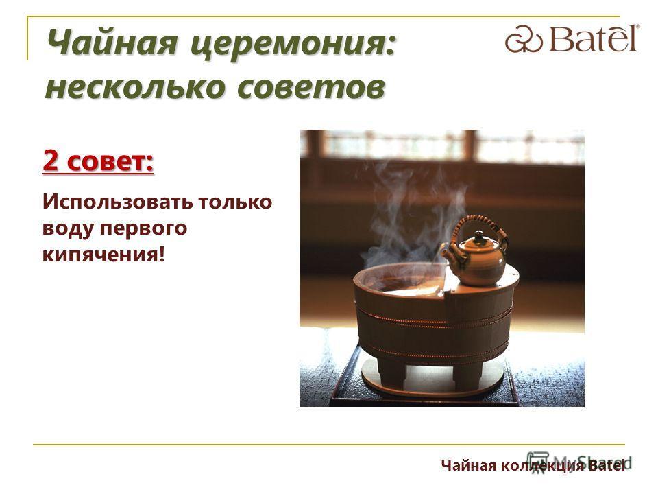 2 совет: Использовать только воду первого кипячения! Чайная церемония: несколько советов Чайная коллекция Batel