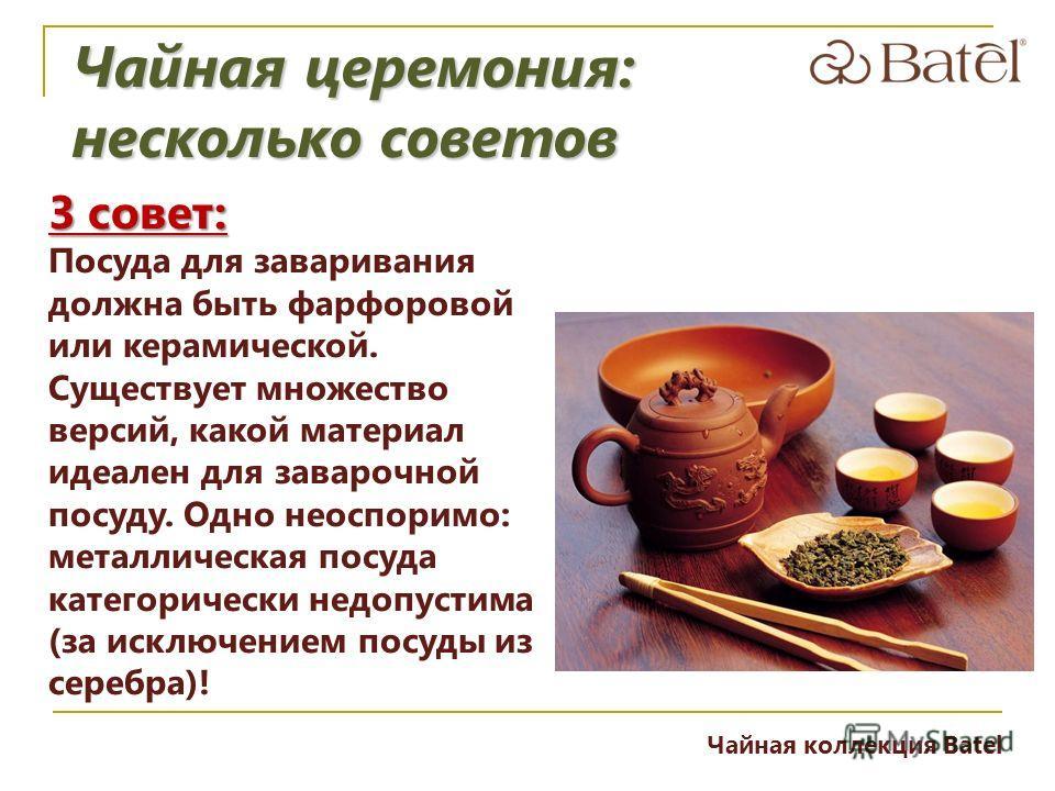 3 совет: Посуда для заваривания должна быть фарфоровой или керамической. Существует множество версий, какой материал идеален для заварочной посуду. Одно неоспоримо: металлическая посуда категорически недопустима (за исключением посуды из серебра)! Ча