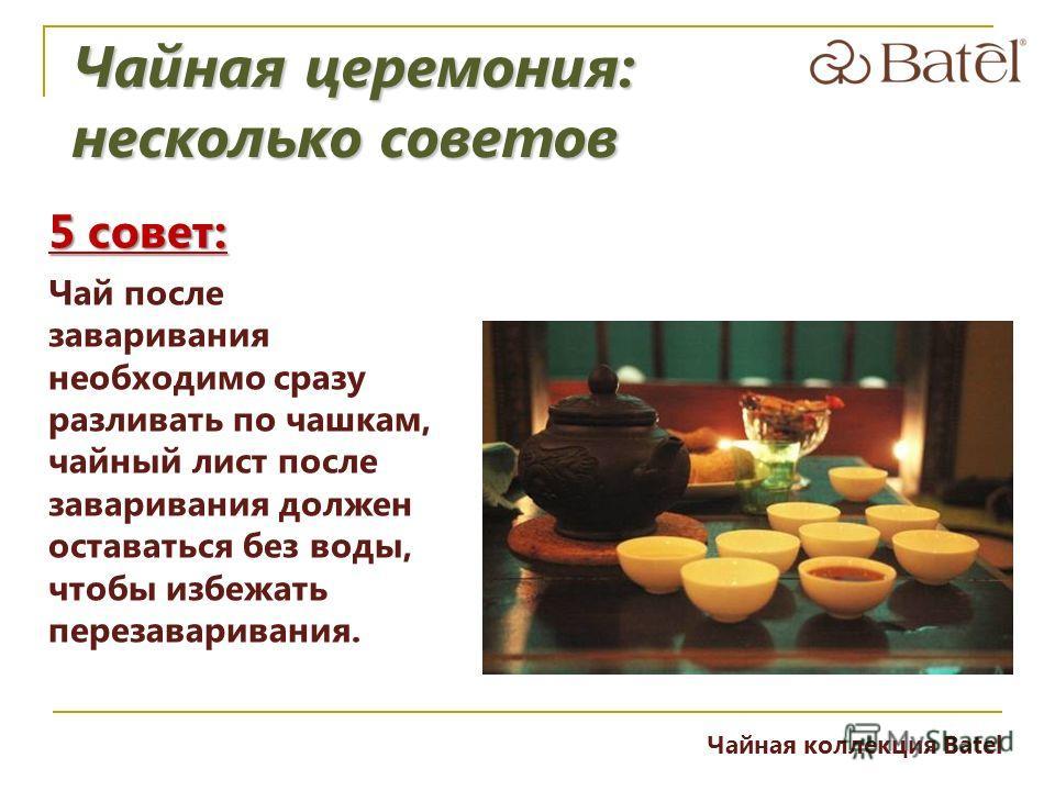 5 совет: Чай после заваривания необходимо сразу разливать по чашкам, чайный лист после заваривания должен оставаться без воды, чтобы избежать перезаваривания. Чайная церемония: несколько советов Чайная коллекция Batel