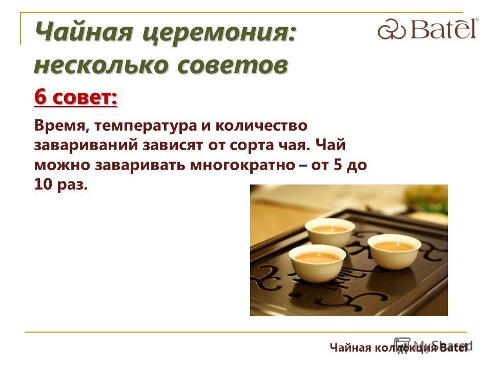 6 совет: Время, температура и количество завариваний зависят от сорта чая. Чай можно заваривать многократно – от 5 до 10 раз. Чайная церемония: несколько советов Чайная коллекция Batel