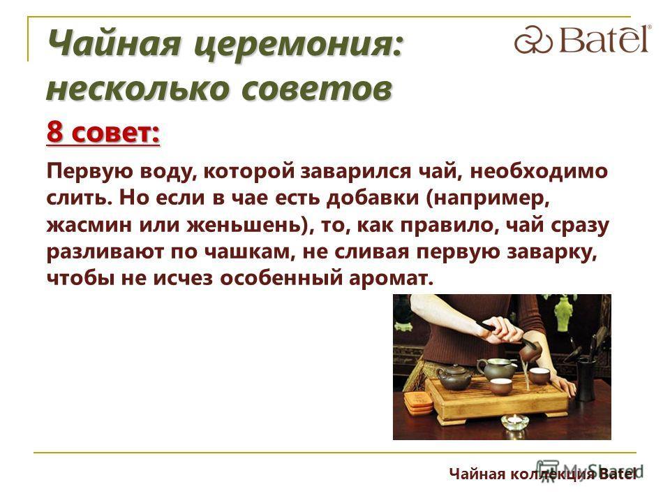 8 совет: Первую воду, которой заварился чай, необходимо слить. Но если в чае есть добавки (например, жасмин или женьшень), то, как правило, чай сразу разливают по чашкам, не сливая первую заварку, чтобы не исчез особенный аромат. Чайная церемония: не