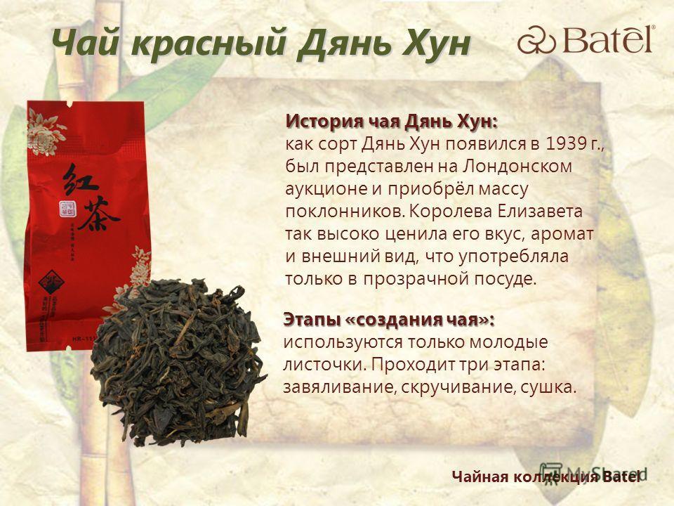 Чай красный Дянь Хун История чая Дянь Хун: как сорт Дянь Хун появился в 1939 г., был представлен на Лондонском аукционе и приобрёл массу поклонников. Королева Елизавета так высоко ценила его вкус, аромат и внешний вид, что употребляла только в прозра