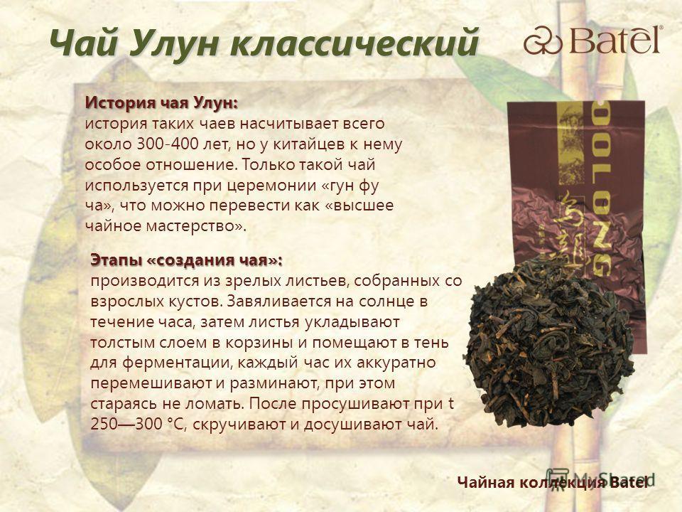 История чая Улун: история таких чаев насчитывает всего около 300-400 лет, но у китайцев к нему особое отношение. Только такой чай используется при церемонии «гун фу ча», что можно перевести как «высшее чайное мастерство». Этапы «создания чая»: произв