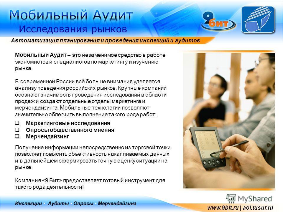Автоматизация планирования и проведения инспекций и аудитов Исследования рынков www.9bit.ru | aoi.tusur.ru Мобильный Аудит – это незаменимое средство в работе экономистов и специалистов по маркетингу и изучению рынка. В современной России всё больше