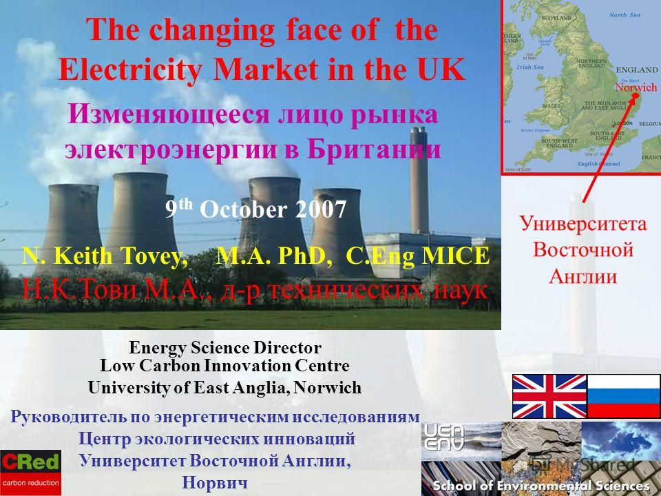 1 N. Keith Tovey, M.A. PhD, C.Eng MICE Н.К.Тови М.А., д-р технических наук Energy Science Director Low Carbon Innovation Centre University of East Anglia, Norwich 9 th October 2007 The changing face of the Electricity Market in the UK Изменяющееся ли