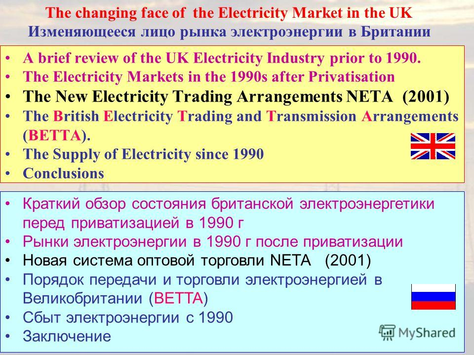 17 A brief review of the UK Electricity Industry prior to 1990. The Electricity Markets in the 1990s after Privatisation The New Electricity Trading Arrangements NETA (2001) The British Electricity Trading and Transmission Arrangements (BETTA). The S