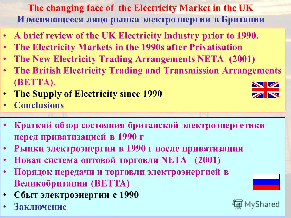35 A brief review of the UK Electricity Industry prior to 1990. The Electricity Markets in the 1990s after Privatisation The New Electricity Trading Arrangements NETA (2001) The British Electricity Trading and Transmission Arrangements (BETTA). The S