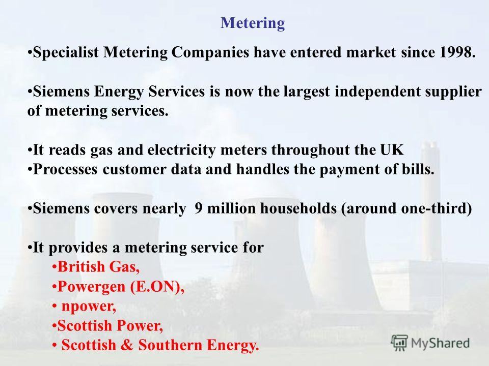 41 Metering Specialist Metering Companies have entered market since 1998. Siemens Energy Services is now the largest independent supplier of metering services. It reads gas and electricity meters throughout the UK Processes customer data and handles
