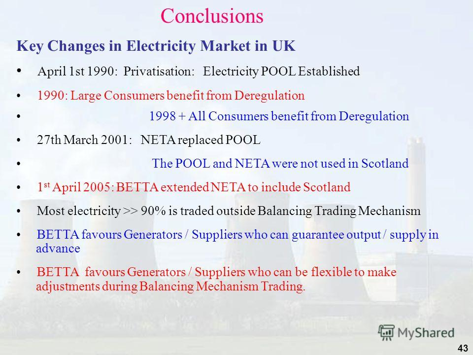 43 Conclusions Key Changes in Electricity Market in UK April 1st 1990: Privatisation: Electricity POOL Established 1990: Large Consumers benefit from Deregulation 1998 + All Consumers benefit from Deregulation 27th March 2001: NETA replaced POOL The