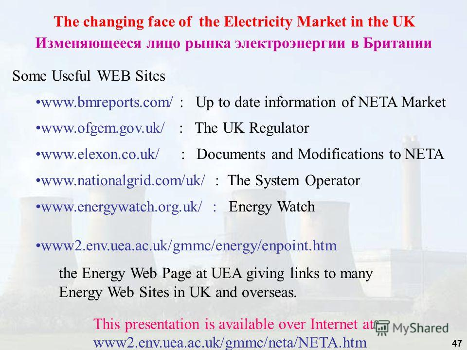 47 The changing face of the Electricity Market in the UK Изменяющееся лицо рынка электроэнергии в Британии Some Useful WEB Sites www.bmreports.com/ : Up to date information of NETA Market www.ofgem.gov.uk/ : The UK Regulator www.elexon.co.uk/ : Docum