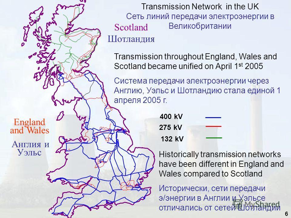 6 Transmission Network in the UK Сеть линий передачи электроэнергии в Великобритании Transmission throughout England, Wales and Scotland became unified on April 1 st 2005 Система передачи электроэнергии через Англию, Уэльс и Шотландию стала единой 1