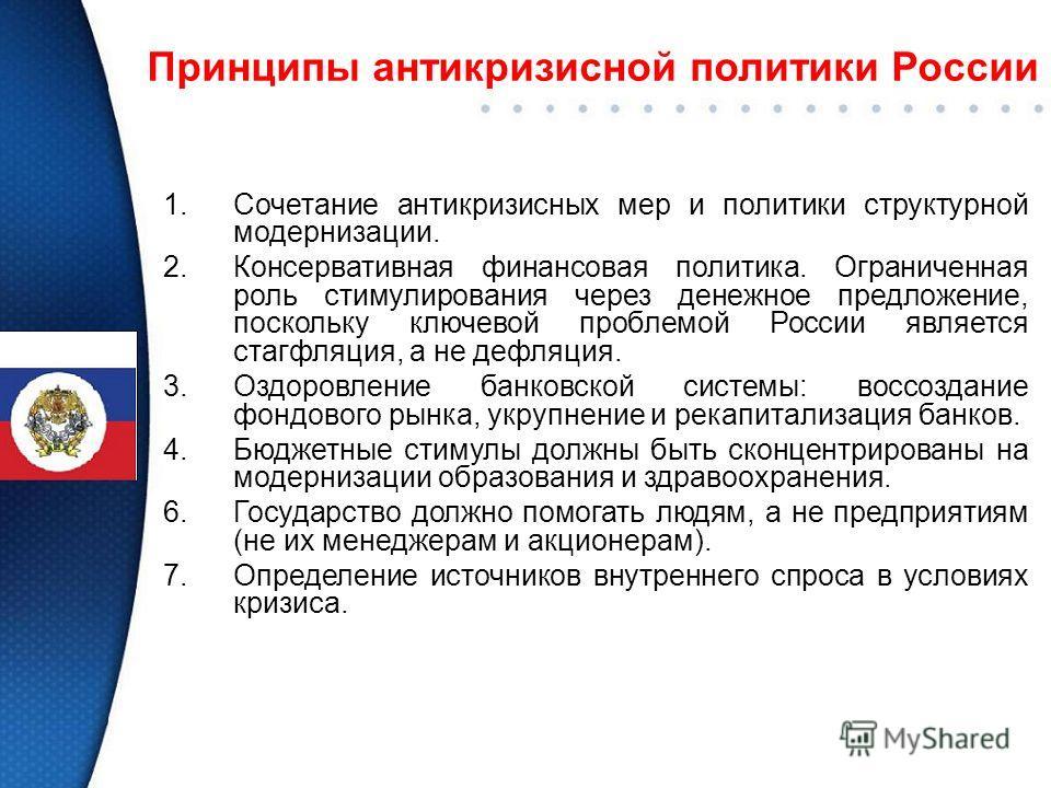 Принципы антикризисной политики России 1.Сочетание антикризисных мер и политики структурной модернизации. 2.Консервативная финансовая политика. Ограниченная роль стимулирования через денежное предложение, поскольку ключевой проблемой России является