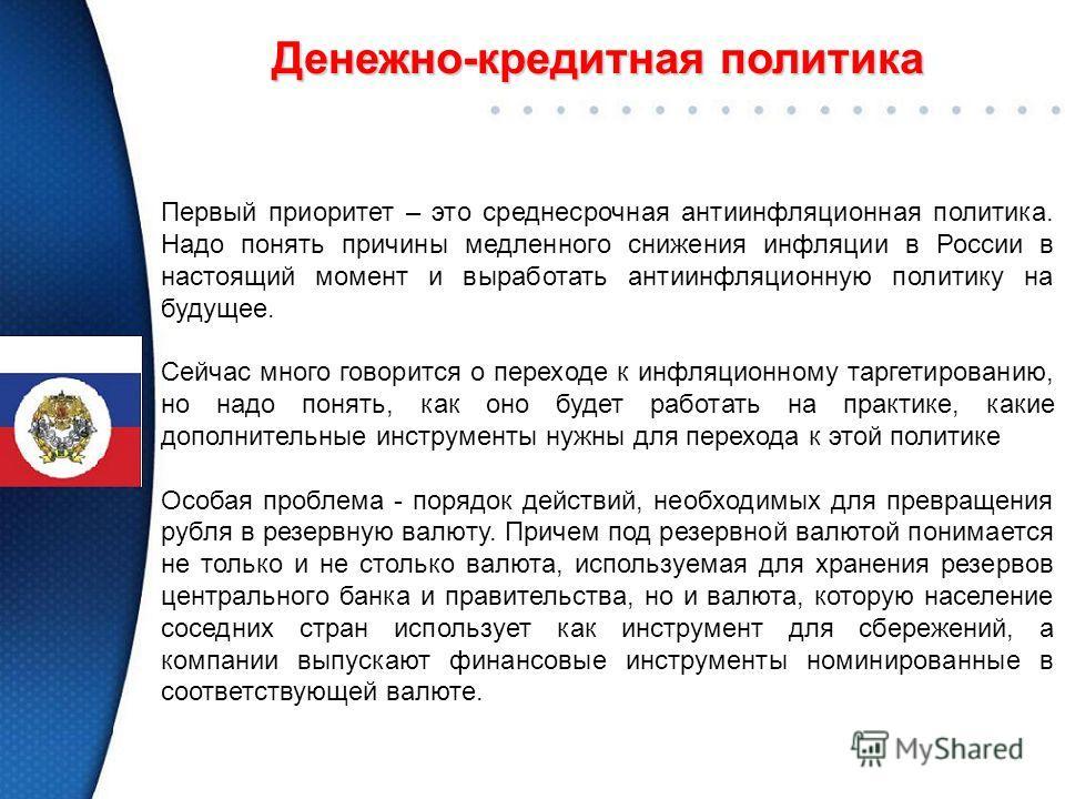 Денежно-кредитная политика Первый приоритет – это среднесрочная антиинфляционная политика. Надо понять причины медленного снижения инфляции в России в настоящий момент и выработать антиинфляционную политику на будущее. Сейчас много говорится о перехо