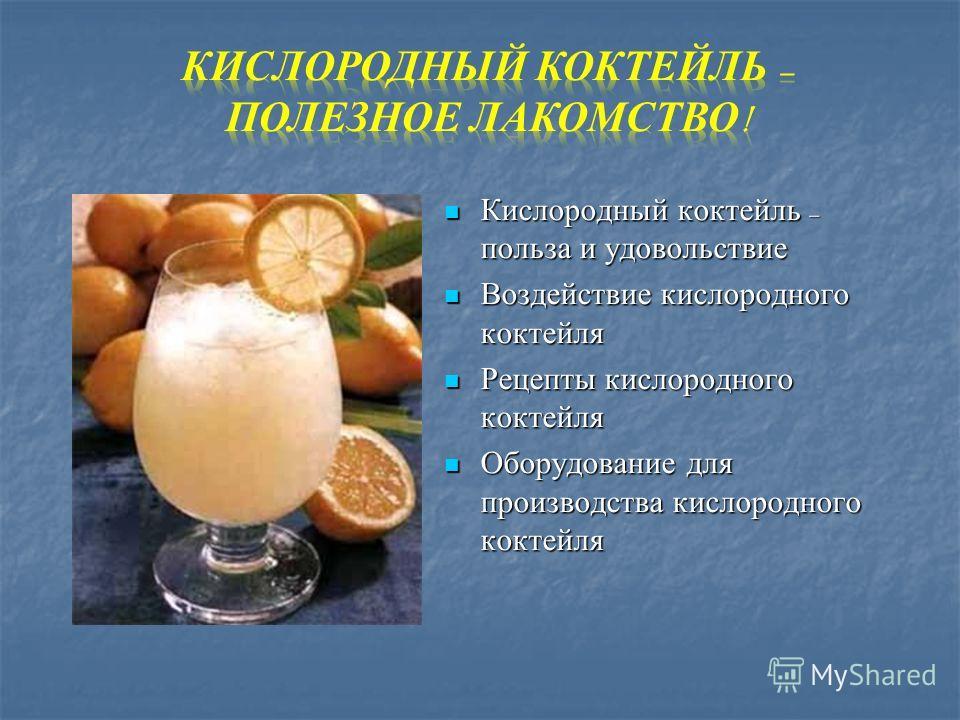 Кислородный коктейль – польза и удовольствие Кислородный коктейль – польза и удовольствие Воздействие кислородного коктейля Воздействие кислородного коктейля Рецепты кислородного коктейля Рецепты кислородного коктейля Оборудование для производства ки