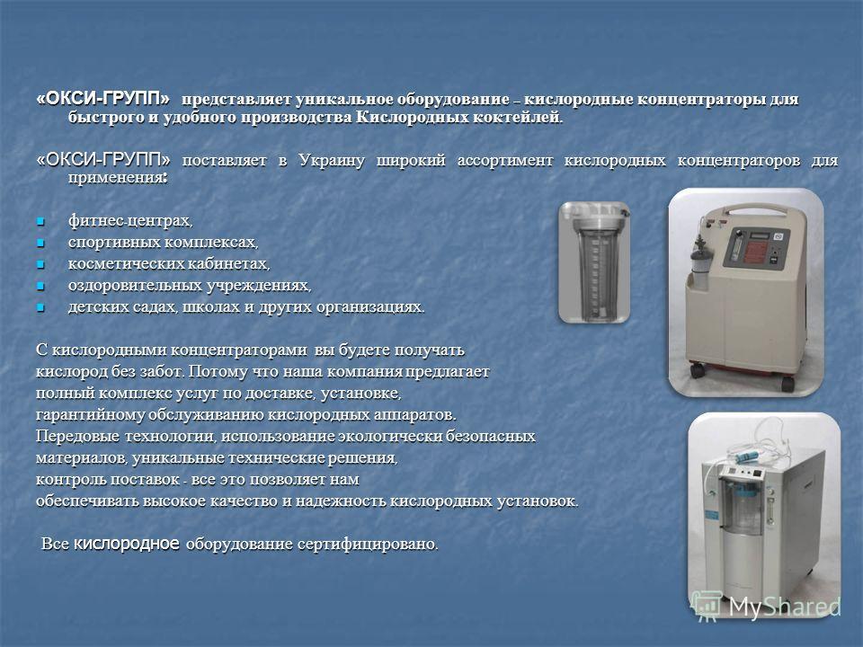 «ОКСИ-ГРУПП» представляет уникальное оборудование – кислородные концентраторы для быстрого и удобного производства Кислородных коктейлей. «ОКСИ-ГРУПП» поставляет в Украину широкий ассортимент кислородных концентраторов для применения : фитнес - центр