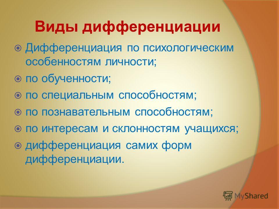 Виды дифференциации Дифференциация по психологическим особенностям личности; по обученности; по специальным способностям; по познавательным способностям; по интересам и склонностям учащихся; дифференциация самих форм дифференциации.
