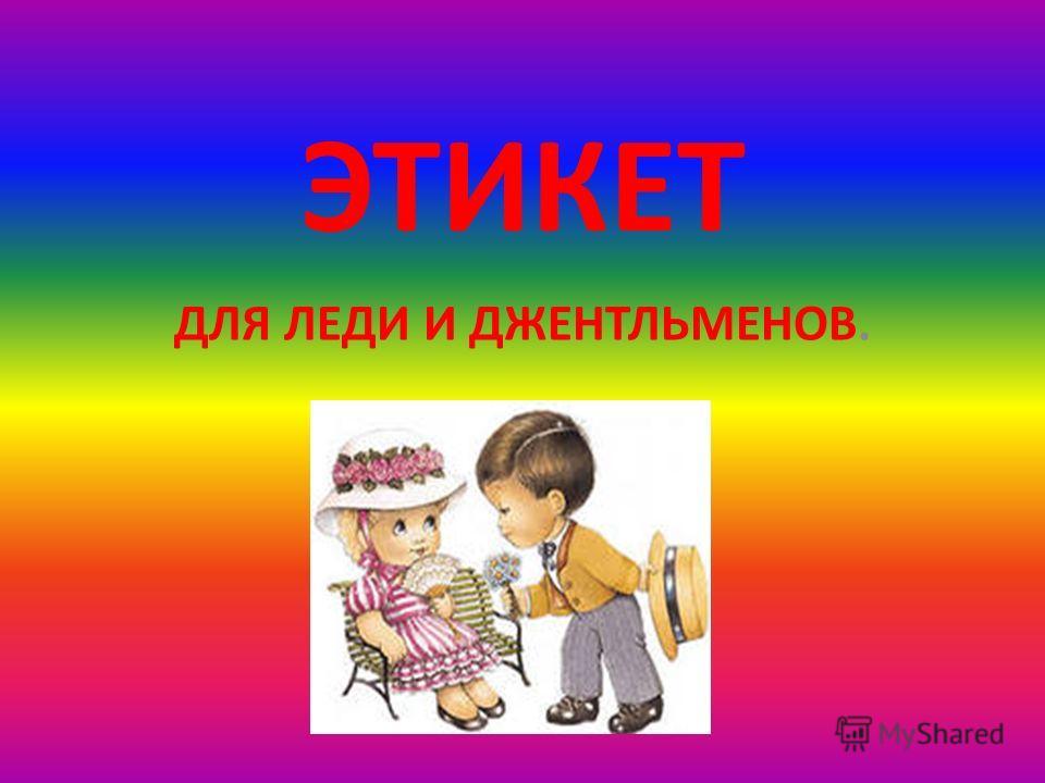 ЭТИКЕТ ДЛЯ ЛЕДИ И ДЖЕНТЛЬМЕНОВ.