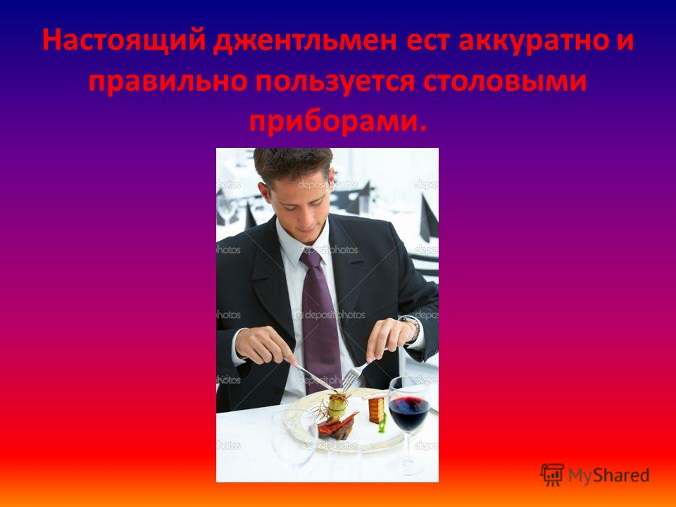 Настоящий джентльмен ест аккуратно и правильно пользуется столовыми приборами.
