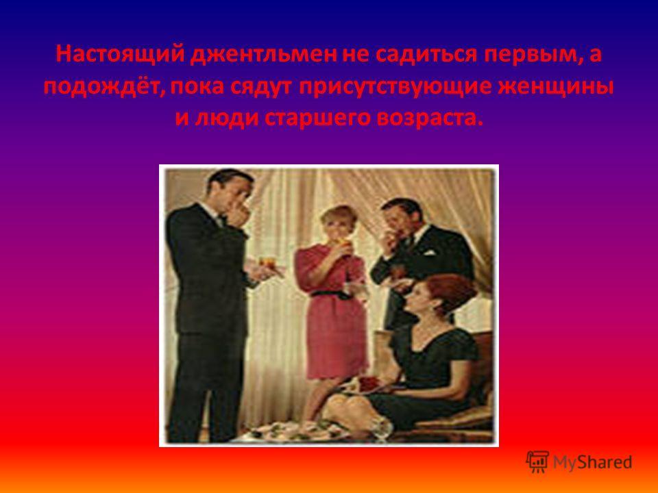 Настоящий джентльмен не садиться первым, а подождёт, пока сядут присутствующие женщины и люди старшего возраста.