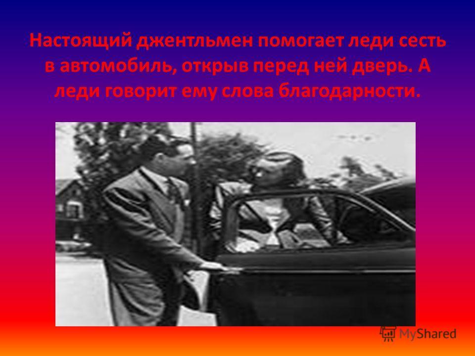 Настоящий джентльмен помогает леди сесть в автомобиль, открыв перед ней дверь. А леди говорит ему слова благодарности.