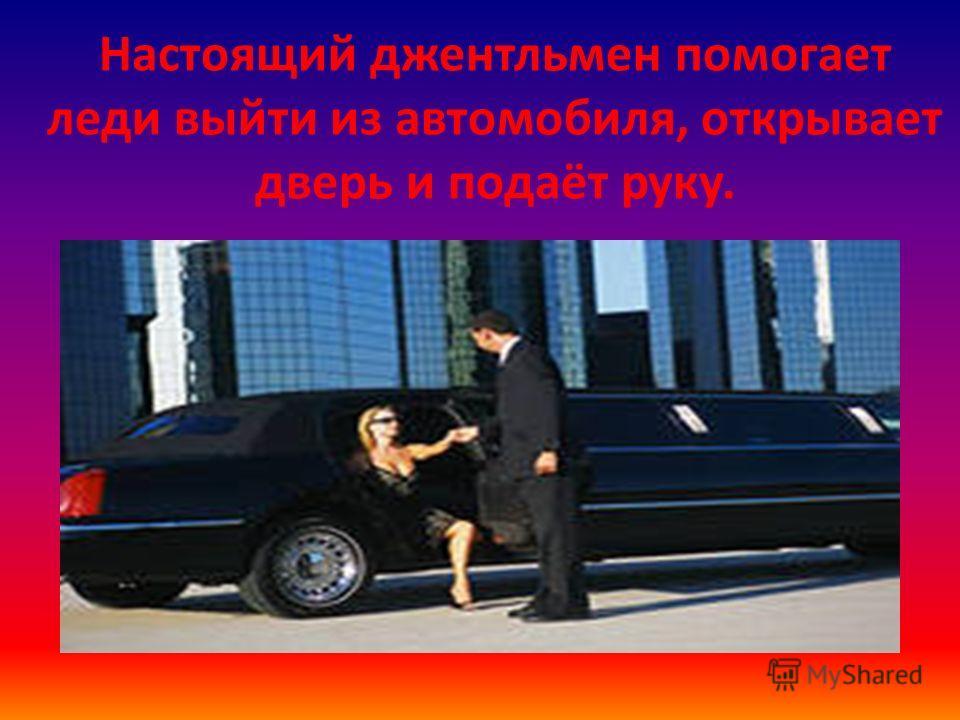 Настоящий джентльмен помогает леди выйти из автомобиля, открывает дверь и подаёт руку.