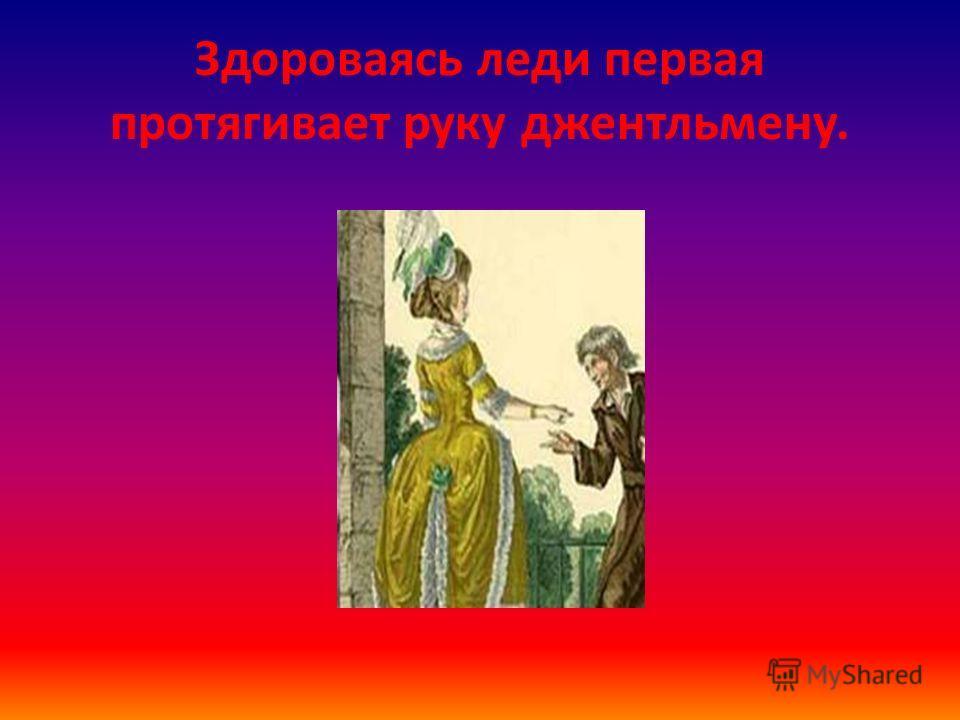Здороваясь леди первая протягивает руку джентльмену.