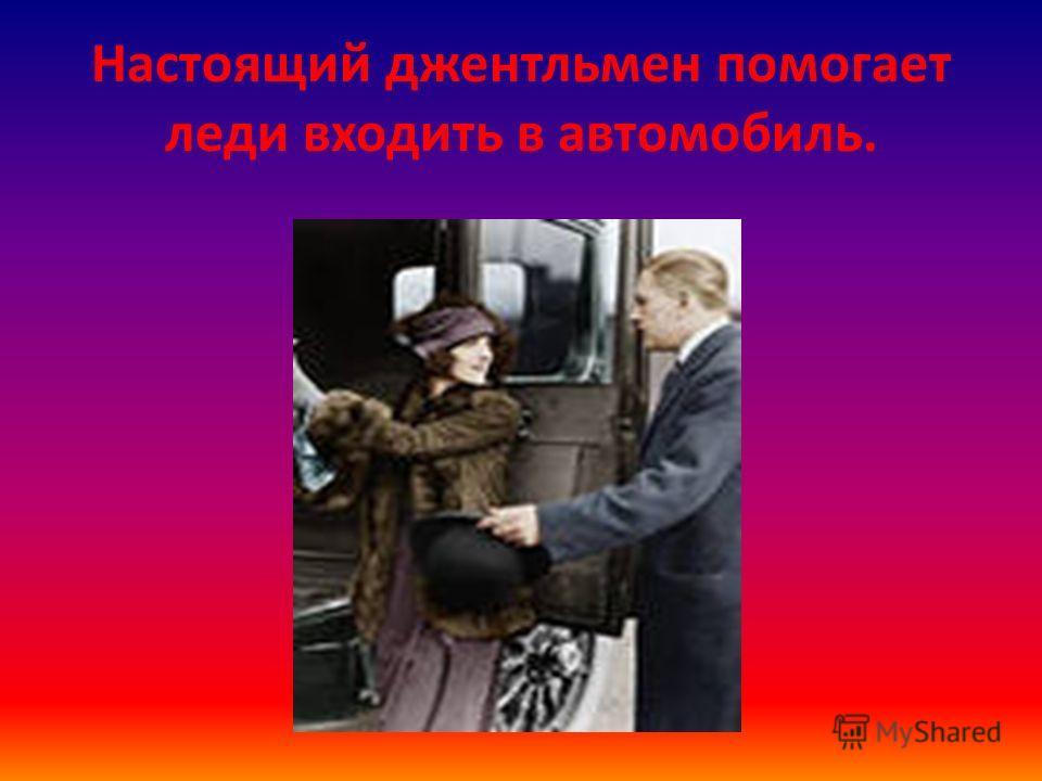 Настоящий джентльмен помогает леди входить в автомобиль.