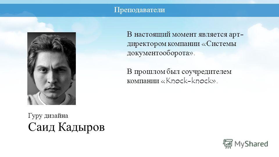 Преподаватели Гуру дизайна Саид Кадыров В настоящий момент является арт- директором компании «Системы документооборота». В прошлом был соучредителем компании «Knock-knock».