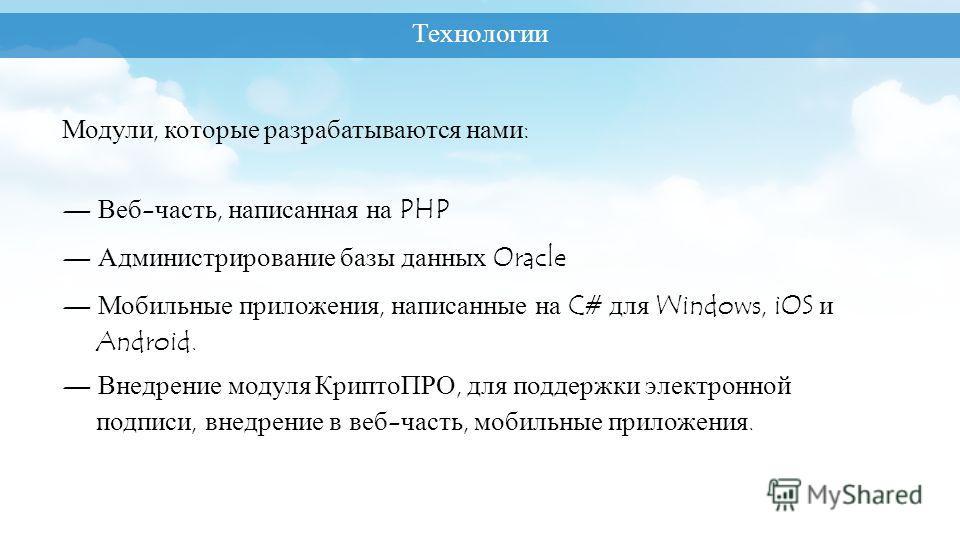Модули, которые разрабатываются нами: Веб-часть, написанная на PHP Администрирование базы данных Oracle Мобильные приложения, написанные на C# для Windows, iOS и Android. Внедрение модуля КриптоПРО, для поддержки электронной подписи, внедрение в веб-