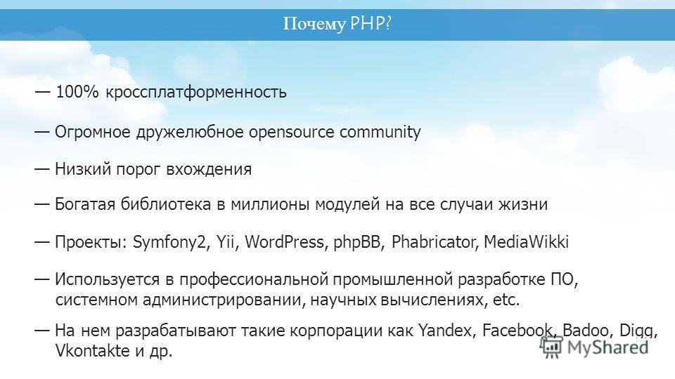 Почему PHP? 100% кроссплатформенность Низкий порог вхождения Богатая библиотека в миллионы модулей на все случаи жизни Проекты: Symfony2, Yii, WordPress, phpBB, Phabricator, MediaWikki Используется в профессиональной промышленной разработке ПО, систе