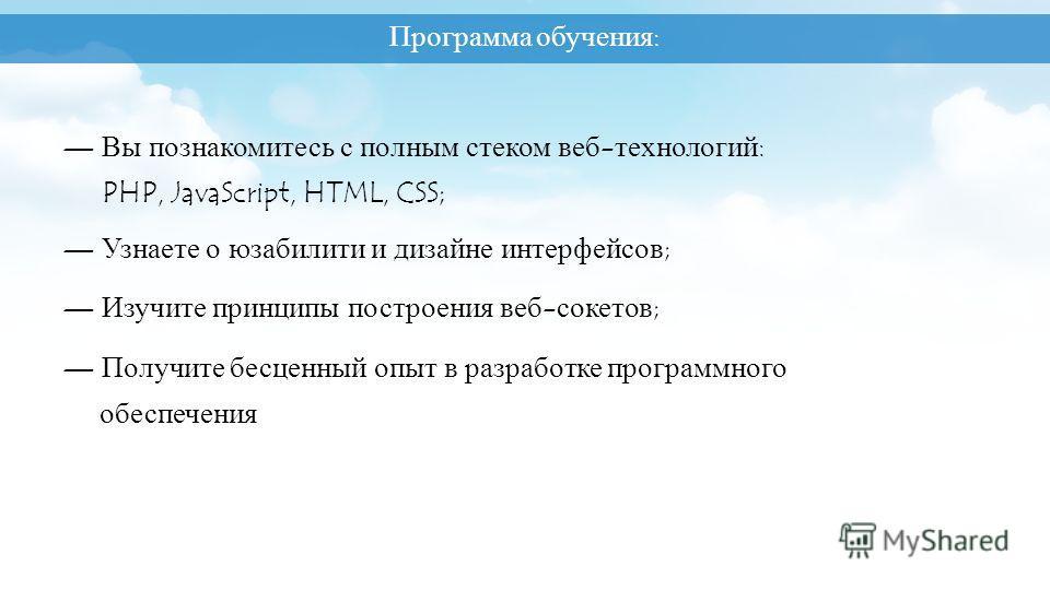 8 Вы познакомитесь с полным стеком веб-технологий: PHP, JavaScript, HTML, CSS; Узнаете о юзабилити и дизайне интерфейсов; Изучите принципы построения веб-сокетов; Получите бесценный опыт в разработке программного обеспечения Программа обучения: