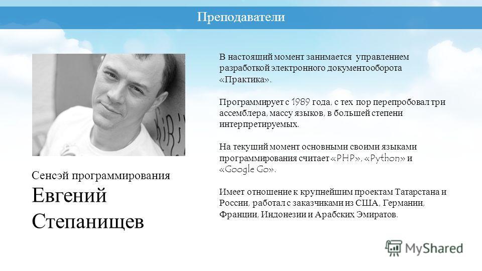 Преподаватели Сенсэй программирования Евгений Степанищев В настоящий момент занимается управлением разработкой электронного документооборота «Практика». Программирует с 1989 года, с тех пор перепробовал три ассемблера, массу языков, в большей степени